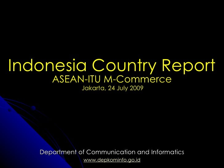 Indonesia Country Report Department of Communication and Informatics www.depkominfo.go.id ASEAN-ITU M-Commerce Jakarta, 24...