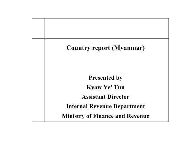 Country report (Myanmar) Presented by Kyaw Ye' Tun Assistant Director Internal Revenue Department Ministry of Finance and ...