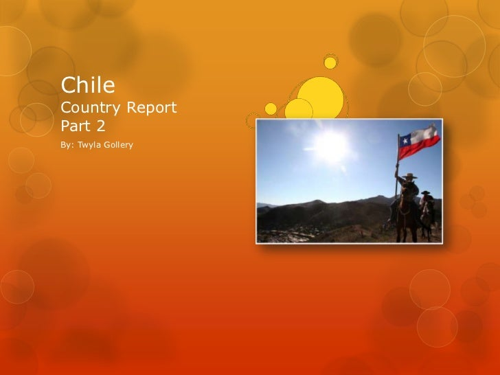ChileCountry ReportPart 2<br />By: Twyla Gollery<br />