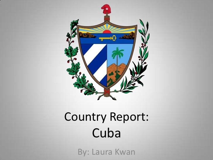 Country Report:Cuba<br />By: Laura Kwan<br />