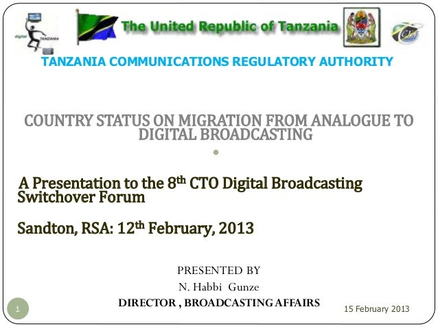 TANZANIA COMMUNICATIONS REGULATORY AUTHORITY COUNTRY STATUS ON MIGRATION FROM ANALOGUE TO DIGITAL BROADCASTING A Presentat...