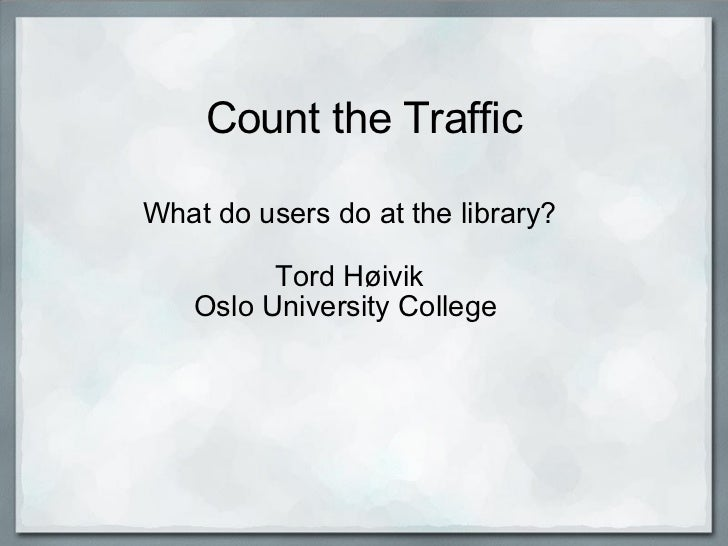 Count the Traffic What do users do at the library?  Tord Høivik Oslo University College
