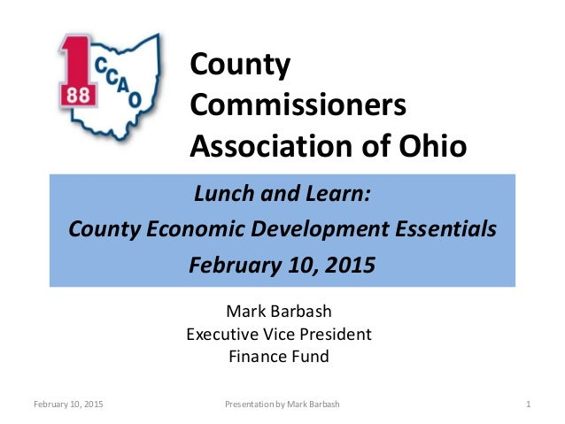 County Commissioners Association of Ohio Lunch and Learn: County Economic Development Essentials February 10, 2015 Februar...