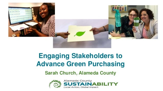 Engaging Stakeholders to Advance Green Purchasing Sarah Church, Alameda County