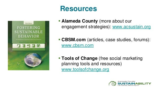 Resources  Alameda County (more about our engagement strategies): www.acsustain.org  CBSM.com (articles, case studies, f...