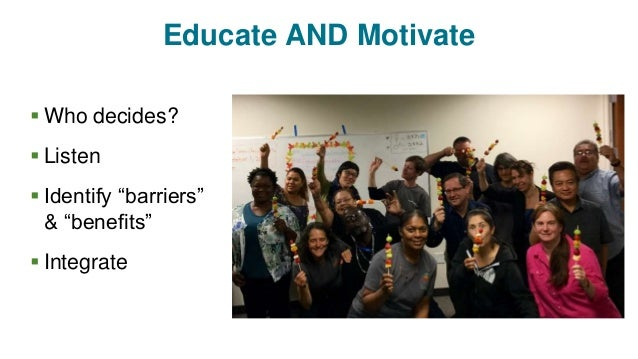 """Educate AND Motivate  Who decides?  Listen  Identify """"barriers"""" & """"benefits""""  Integrate"""