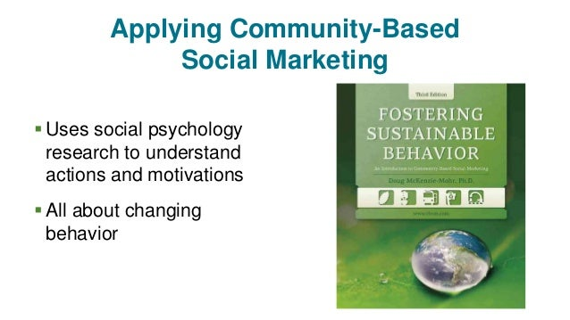 Applying Community-Based Social Marketing  Uses social psychology research to understand actions and motivations  All ab...