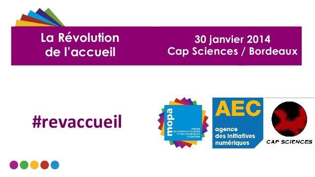 La Révolution de l'accueil  #revaccueil    30 janvier 2014 Cap Sciences / Bordeaux