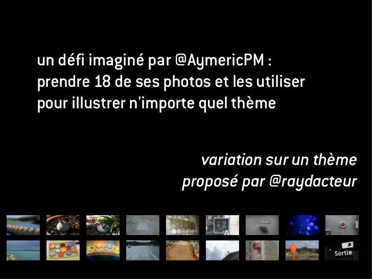 un défi imaginé par @AymericPM :prendre 18 de ses photos et les utiliserpour illustrer nimporte quel thème                ...