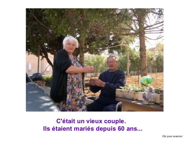 Cétait un vieux couple.Ils étaient mariés depuis 60 ans...                                      Clic pour avancer