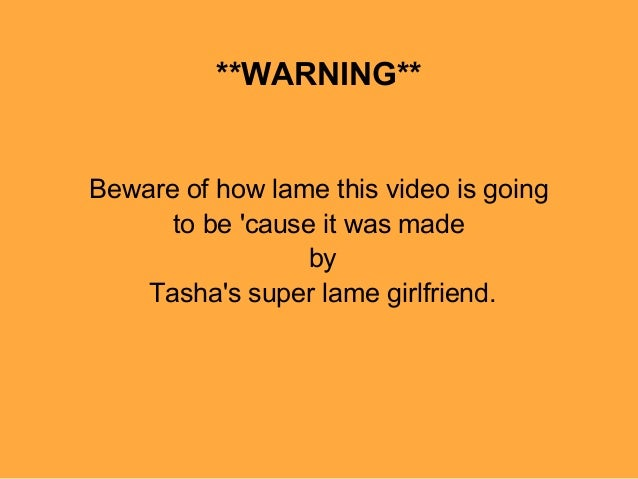 **WARNING**Beware of how lame this video is going      to be cause it was made                  by    Tashas super lame gi...