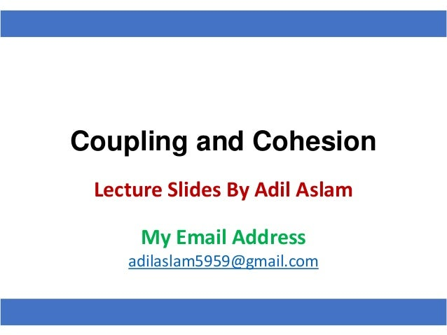 Coupling and Cohesion Lecture Slides By Adil Aslam My Email Address adilaslam5959@gmail.com