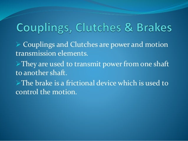  Couplings and Clutches are power and motion  transmission elements.  They are used to transmit power from one shaft  to...