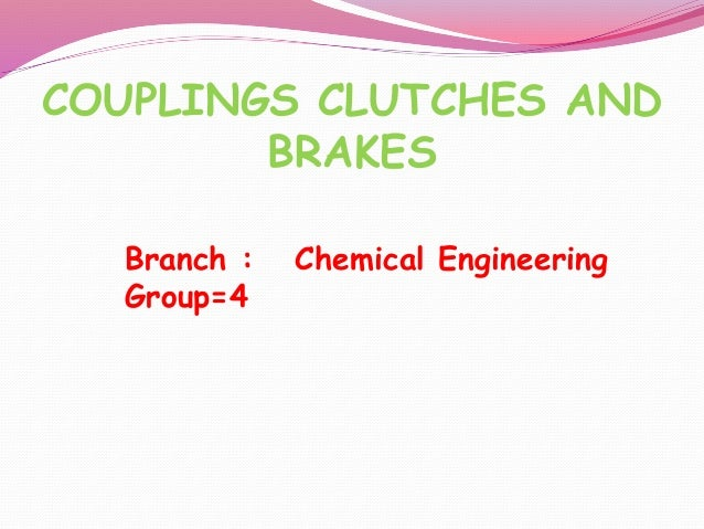 COUPLINGS CLUTCHES AND BRAKES Branch : Chemical Engineering Group=4