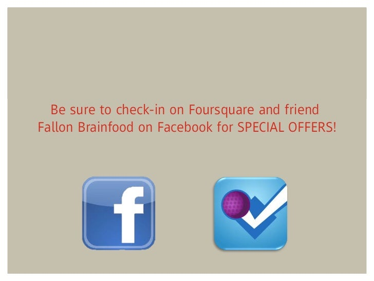 Be sure to check-in on Foursquare and friendFallon Brainfood on Facebook for SPECIAL OFFERS!