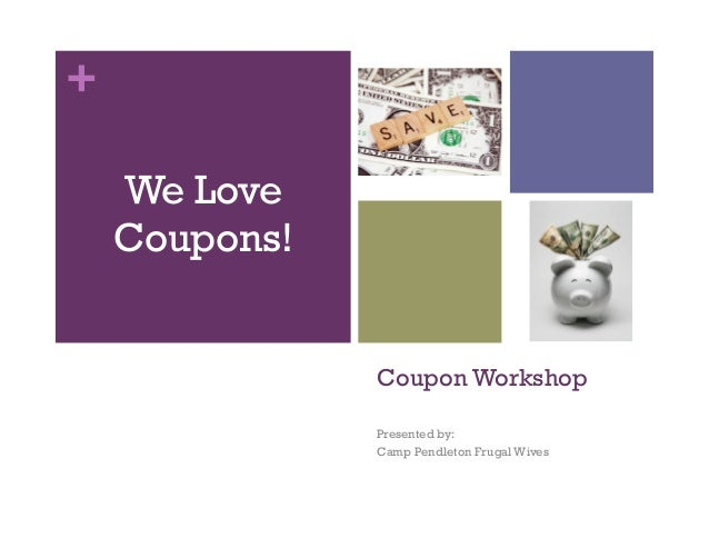 + Coupon Workshop Presented by: Camp Pendleton Frugal Wives We Love Coupons!
