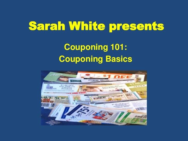 Sarah White presents     Couponing 101:    Couponing Basics