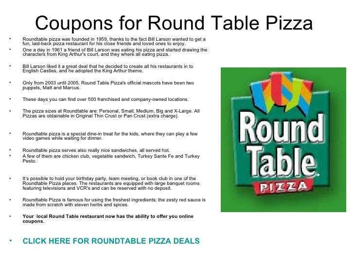 How to redeem your Round Table Pizza promo code. To use a Round Table Pizza promotion, simply click on any deal on this page to visit the pizza store website. Check that mouthwatering menu including specialty pizzas, salads, sandwiches and appetizers, or even ways to create your own pizza. Enter your location to get started.4/5(2).