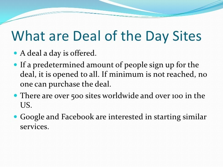 What are Deal of the Day Sites<br />A deal a day is offered.<br />If a predetermined amount of people sign up for the deal...