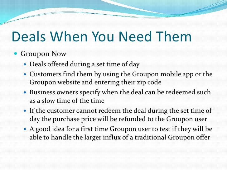 Deals When You Need Them		<br />Groupon Now<br />Deals offered during a set time of day<br />Customers find them by using ...