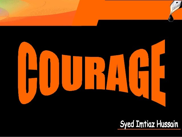 Courage is when you to face danger or pain whether you are afraid or not. To have courage is to be brave.