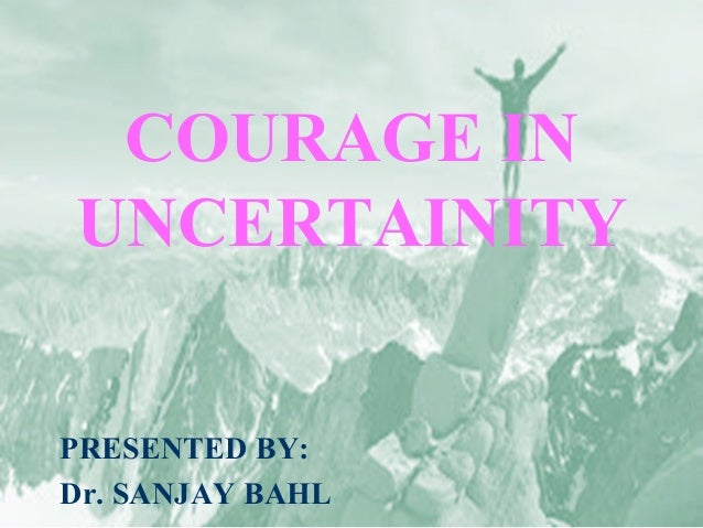COURAGE IN UNCERTAINITY PRESENTED BY: Dr. SANJAY BAHL