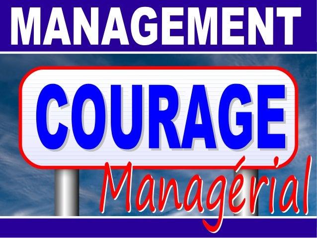  Du courage...  Au courage managérial  Effet de mode ou réelle actualité?  Enjeux en entreprise  Dimensions du coura...