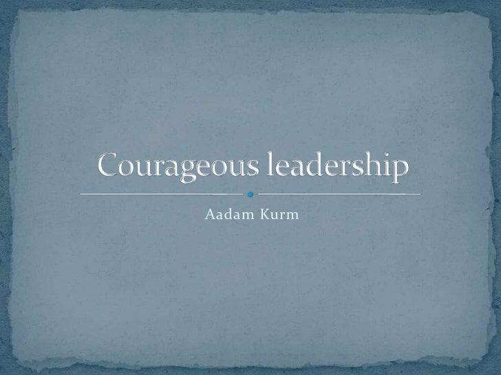 Aadam Kurm<br />Courageousleadership<br />