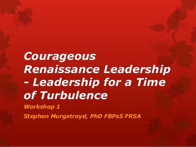 CourageousRenaissance Leadership- Leadership for a Timeof TurbulenceWorkshop 1Stephen Murgatroyd, PhD FBPsS FRSA