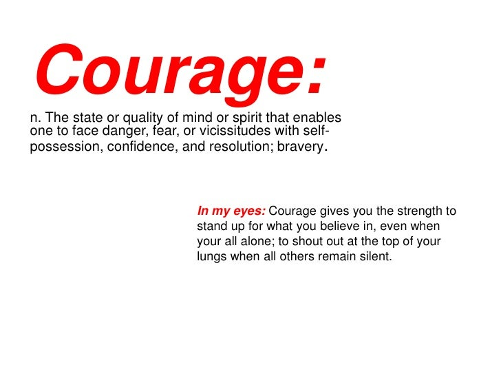courage definition for essay Re: how do you define courage i have to do an essay in my english class about courage i need a lot of 'courage is' statements for my essay quotes work too.