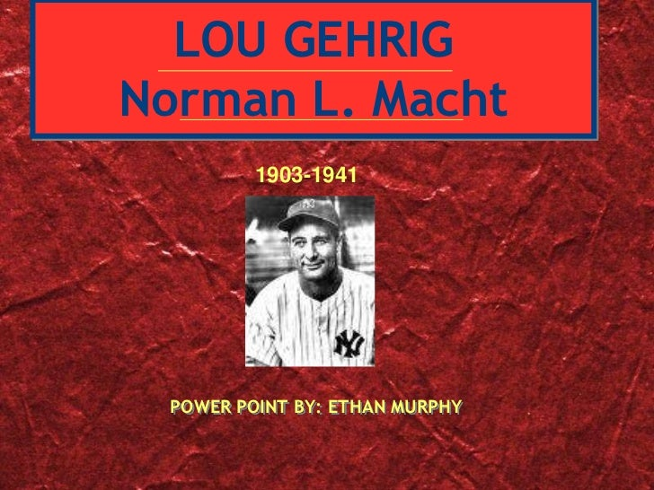 LOU GEHRIGNorman L. Macht         1903-1941 POWER POINT BY: ETHAN MURPHY