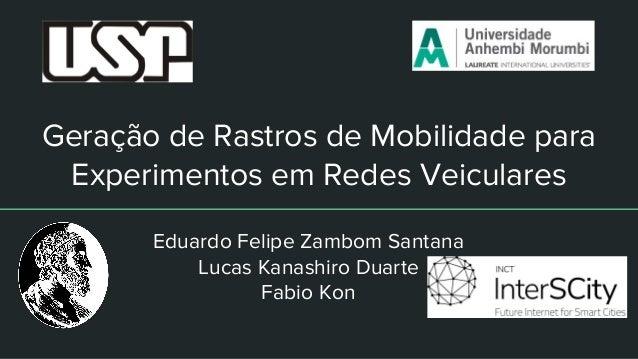 Geração de Rastros de Mobilidade para Experimentos em Redes Veiculares Eduardo Felipe Zambom Santana Lucas Kanashiro Duart...