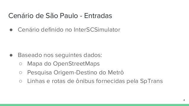 Cenário de São Paulo - Entradas ● Cenário definido no InterSCSimulator ● Baseado nos seguintes dados: ○ Mapa do OpenStreet...
