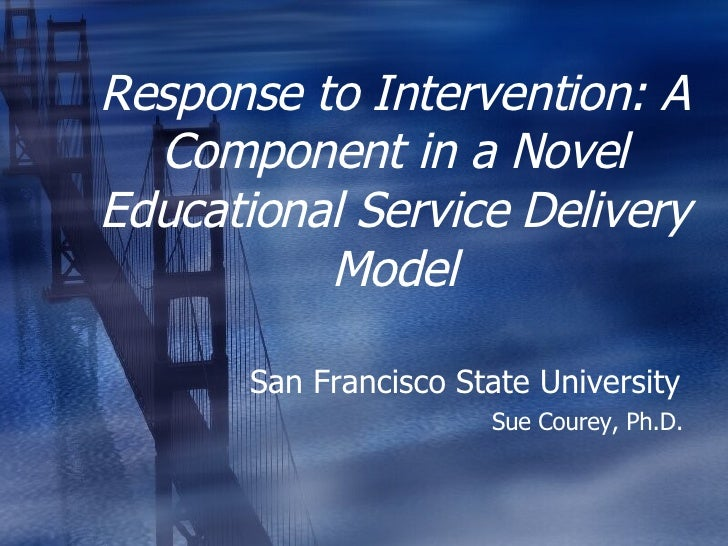 Response to Intervention: A Component in a Novel Educational Service Delivery Model San Francisco State University  Sue Co...