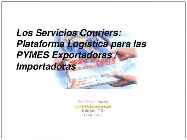 Los Servicios Couriers: Plataforma Logística para las PYMES Exportadoras / Importadoras Raúl Privat Pando rprivat@skynetpe...