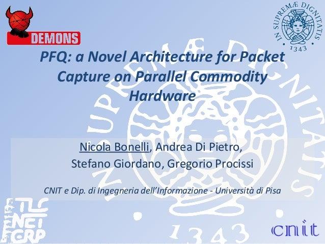PFQ: a Novel Architecture for Packet Capture on Parallel Commodity Hardware Nicola Bonelli, Andrea Di Pietro, Stefano Gior...