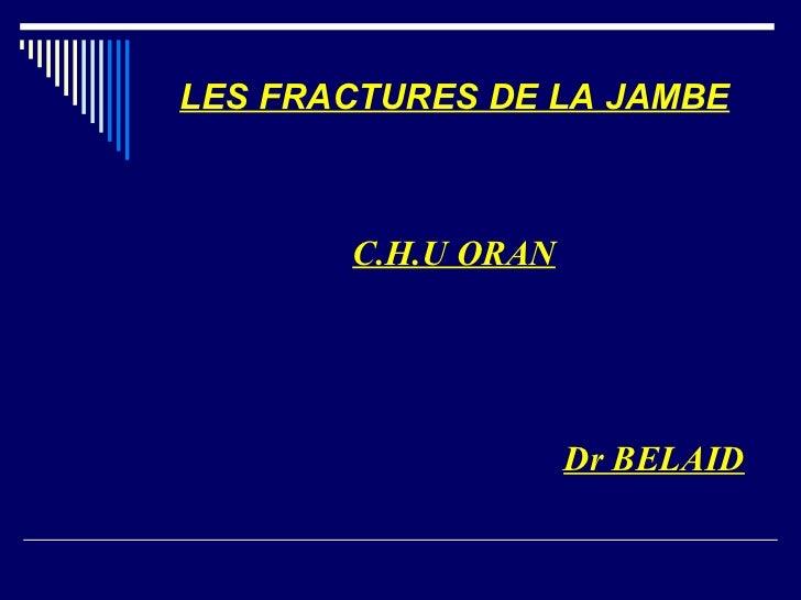 LES FRACTURES DE LA JAMBE       C.H.U ORAN                    Dr BELAID