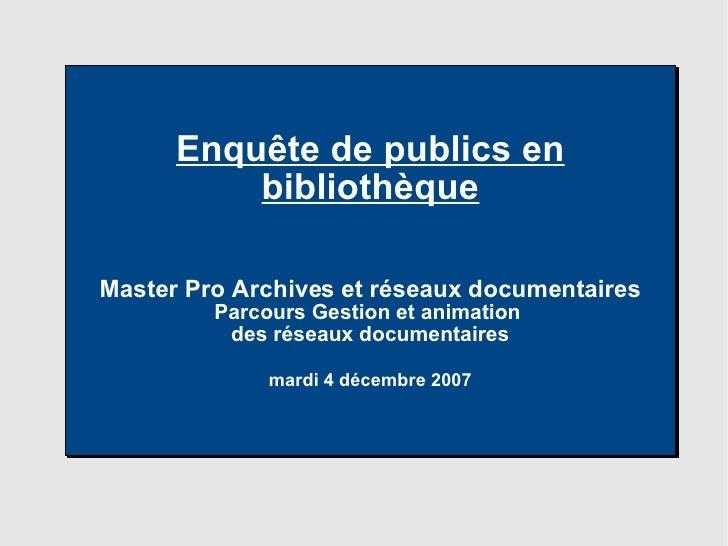 Enquête de publics en bibliothèque Master Pro Archives et réseaux documentaires Parcours Gestion et animation  des réseaux...