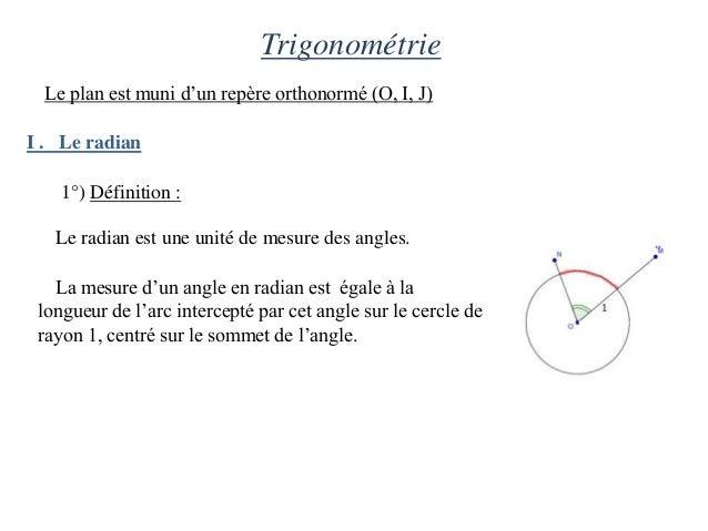 Trigonométrie  Le plan est muni d'un repère orthonormé (O, I, J)I . Le radian    1°) Définition :   Le radian est une unit...
