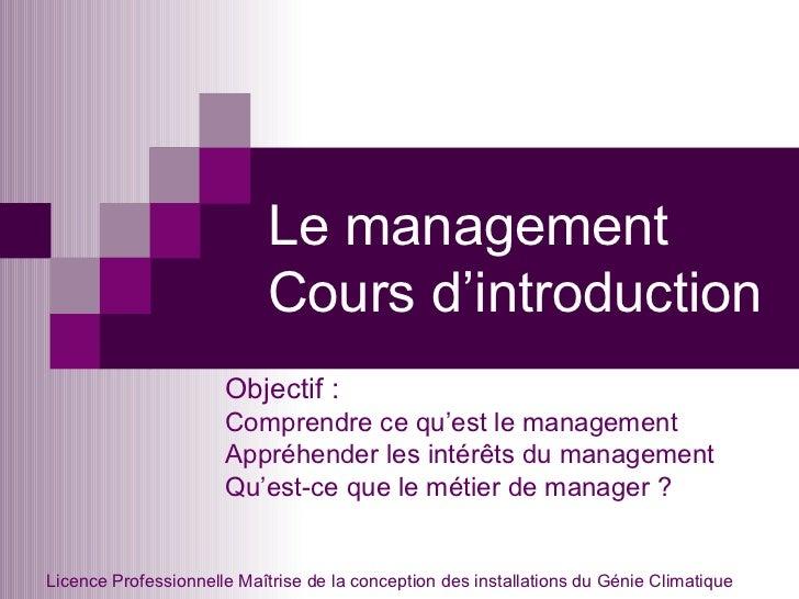 Le management Cours d'introduction Objectif : Comprendre ce qu'est le management Appréhender les intérêts du management Qu...