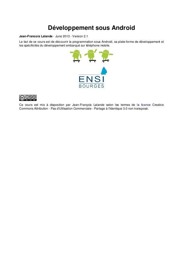 Développement sous Android Jean-Francois Lalande - June 2013 - Version 2.1 Le but de ce cours est de découvrir la programm...