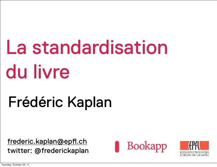 La standardisation   du livre     Frédéric Kaplan    frederic.kaplan@ep!.ch    twitter: @frederickaplanTuesday, October 25...