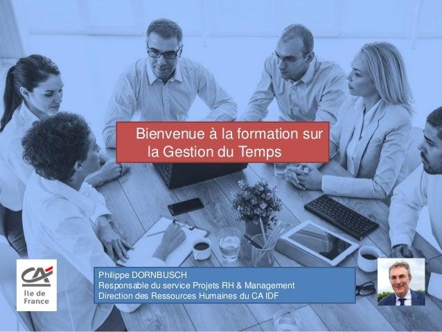 Bienvenue à la formation sur la Gestion du Temps 1 Philippe DORNBUSCH Responsable du service Projets RH & Management Direc...