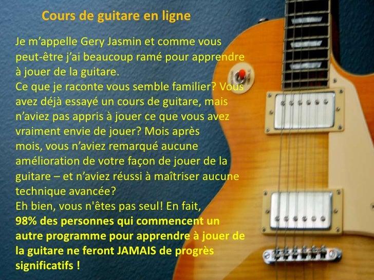 Cours de guitare en ligne <br />Je m'appelle Gery Jasmin et comme vous peut-être j'ai beaucoup ramé pour apprendre à jouer...