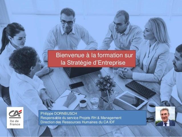 Bienvenue à la formation sur la Stratégie d'Entreprise 1 Philippe DORNBUSCH Responsable du service Projets RH & Management...