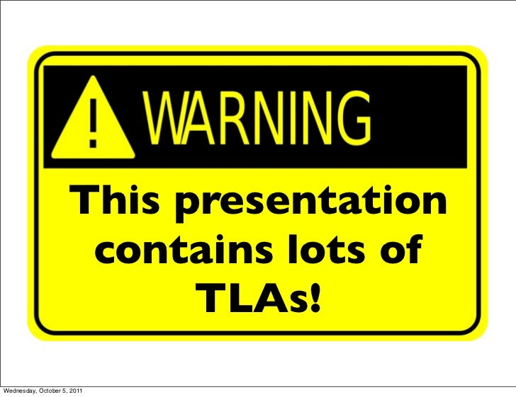 This presentation                      contains lots of                           TLAs!Wednesday, October 5, 2011