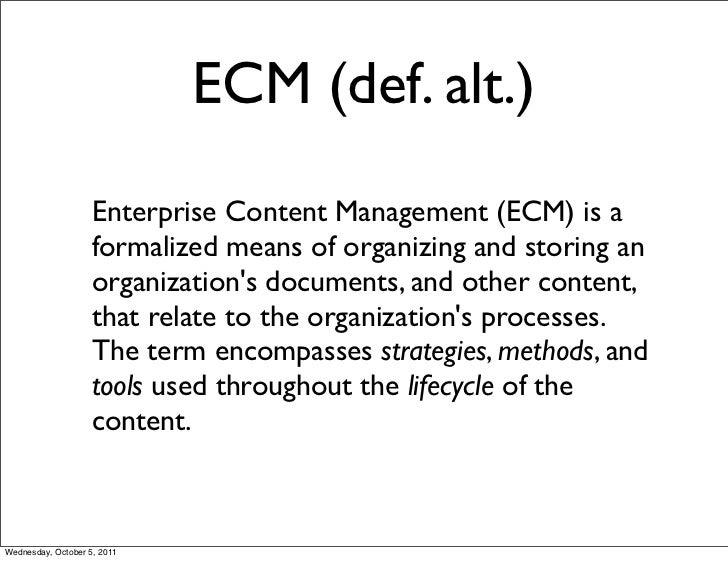 ECM (def. alt.)                    Enterprise Content Management (ECM) is a                    formalized means of organiz...