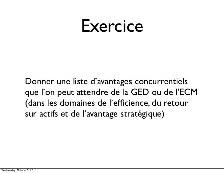 Exercice                 Donner une liste d'avantages concurrentiels                 que l'on peut attendre de la GED ou d...