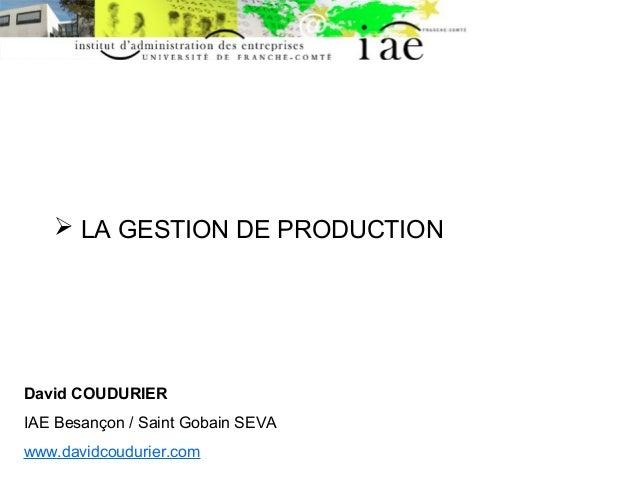  LA GESTION DE PRODUCTION  David COUDURIER  IAE Besançon / Saint Gobain SEVA  www.davidcoudurier.com