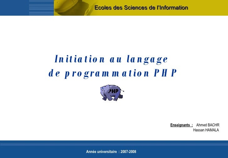 Initiation au langage  de programmation PHP Ecoles des Sciences de l'Information Enseignants:   Ahmed BACHR    Hassan HAM...